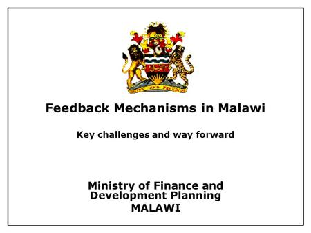 Feedback Mechanisms in Malawi Key challenges and way forward Ministry of Finance and Development Planning MALAWI.