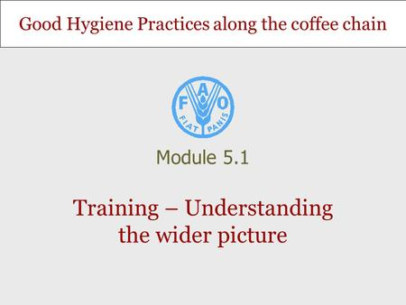 Good Hygiene Practices along the coffee chain Training – Understanding the wider picture Module 5.1.