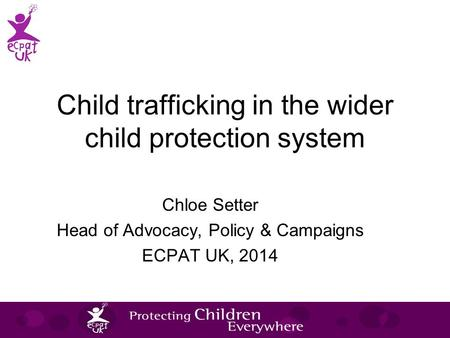 Child trafficking in the wider child protection system Chloe Setter Head of Advocacy, Policy & Campaigns ECPAT UK, 2014.