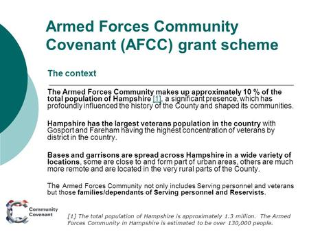 Armed Forces Community Covenant (AFCC) grant scheme The context The Armed Forces Community makes up approximately 10 % of the total population of Hampshire.