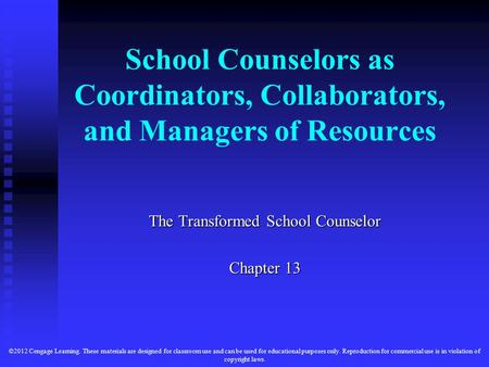 School Counselors as Coordinators, Collaborators, and Managers of Resources The Transformed School Counselor Chapter 13 ©2012 Cengage Learning. These materials.