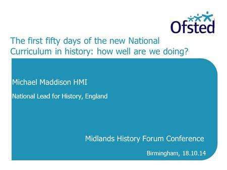 The first fifty days of the new National Curriculum in history: how well are we doing? Michael Maddison HMI National Lead for History, England Midlands.
