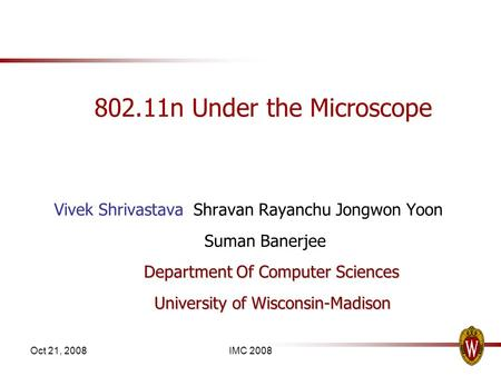 Oct 21, 2008IMC 2008 802.11n Under the Microscope Vivek Shrivastava Shravan Rayanchu Jongwon Yoon Suman Banerjee Department Of Computer Sciences University.
