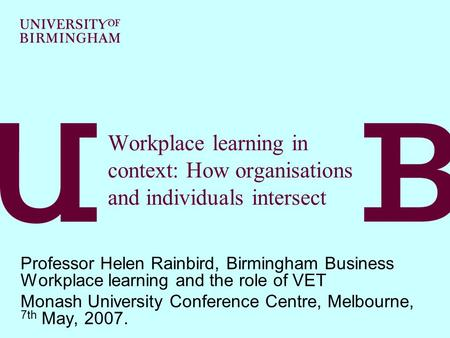 Workplace learning in context: How organisations and individuals intersect Professor Helen Rainbird, Birmingham Business Workplace learning and the role.