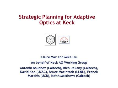 Strategic Planning for Adaptive Optics at Keck Claire Max and Mike Liu on behalf of Keck AO Working Group Antonin Bouchez (Caltech), Rich Dekany (Caltech),
