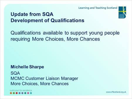 Update from SQA Development of Qualifications Qualifications available to support young people requiring More Choices, More Chances Michelle Sharpe SQA.