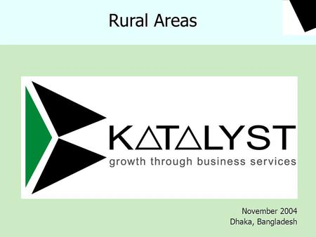 November 2004 Dhaka, Bangladesh Rural Areas. Contents  Katalyst  The Approach  BDS  BDS for Katalyst  Katalyst in Rural Markets  Sample Interventions.
