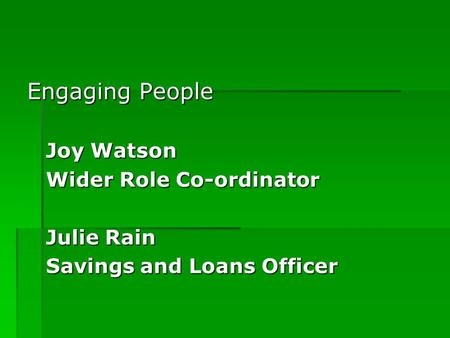 Engaging People Joy Watson Wider Role Co-ordinator Julie Rain Savings and Loans Officer.