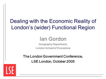 Dealing with the Economic Reality of London's (wider) Functional Region Ian Gordon Geography Department, London School of Economics The London Government.