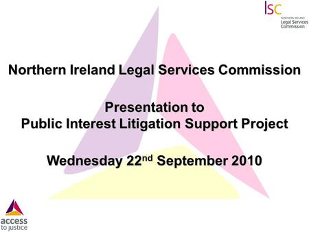 Northern Ireland Legal Services Commission Presentation to Public Interest Litigation Support Project Wednesday 22 nd September 2010.