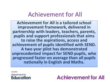 Achievement for All Achievement for All is a tailored school improvement framework, delivered in partnership with leaders, teachers, parents, pupils and.