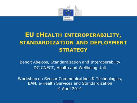 EU E H EALTH INTEROPERABILITY, STANDARDIZATION AND DEPLOYMENT STRATEGY Benoit Abeloos, Standardization and Interoperability DG CNECT, Health and Wellbeing.