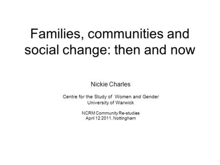 Families, communities and social change: then and now Nickie Charles Centre for the Study of Women and Gender University of Warwick NCRM Community Re-studies.