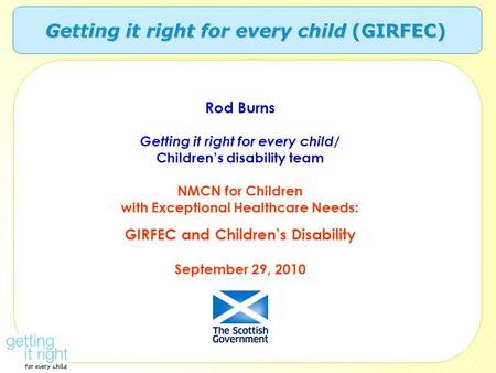 Getting it right for every child (GIRFEC) Rod Burns Getting it right for every child/ Children's disability team NMCN for Children with Exceptional Healthcare.