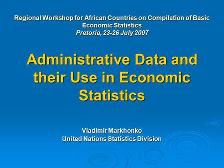 Regional Workshop for African Countries on Compilation of Basic Economic Statistics Pretoria, 23-26 July 2007 Administrative Data and their Use in Economic.