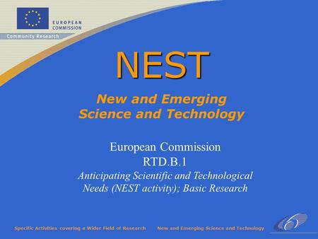 Specific Activities covering a Wider Field of ResearchNew and Emerging Science and Technology NEST European Commission RTD.B.1 Anticipating Scientific.