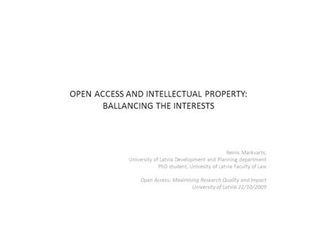 OPEN ACCESS AND INTELLECTUAL PROPERTY: BALLANCING THE INTERESTS Reinis Markvarts, University of Latvia Development and Planning department PhD student,