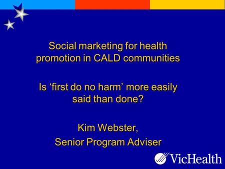 Social marketing for health promotion in CALD communities Is 'first do no harm' more easily said than done? Kim Webster, Senior Program Adviser.