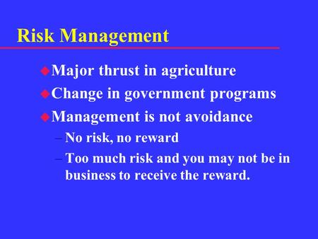 Risk Management u Major thrust in agriculture u Change in government programs u Management is not avoidance –No risk, no reward –Too much risk and you.