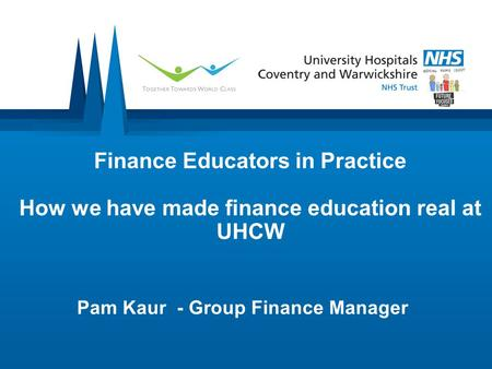 Finance Educators in Practice How we have made finance education real at UHCW Pam Kaur - Group Finance Manager.