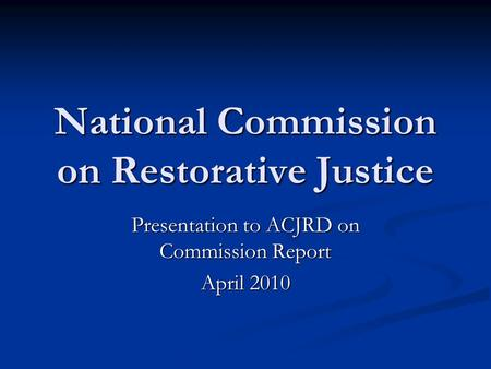 National Commission on Restorative Justice Presentation to ACJRD on Commission Report April 2010.