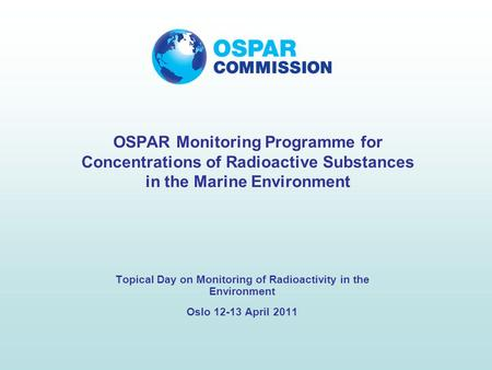 Topical Day on Monitoring of Radioactivity in the Environment Oslo 12-13 April 2011 OSPAR Monitoring Programme for Concentrations of Radioactive Substances.
