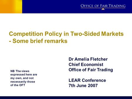 Competition Policy in Two-Sided Markets - Some brief remarks Dr Amelia Fletcher Chief Economist Office of Fair Trading LEAR Conference 7th June 2007 NB.