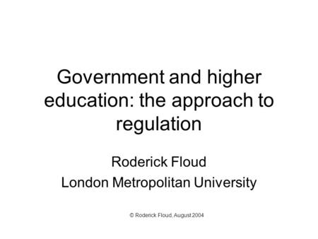 Government and higher education: the approach to regulation Roderick Floud London Metropolitan University © Roderick Floud, August 2004.