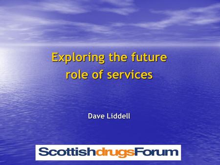 Exploring the future role of services Dave Liddell.
