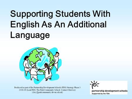 Supporting Students With English As An Additional Language Produced as part of the Partnership Development Schools (PDS) Strategy Phase 3 2008-09 (Lead.
