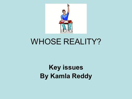 "WHOSE REALITY? Key issues By Kamla Reddy. ""WHOSE REALITY?"" This part of the course goes beyond the text The text is not an end in itself You need to use."