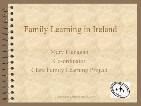 Clare Family Learning Project 2009 Family Learning in Ireland Mary Flanagan Co-ordinator Clare Family Learning Project.