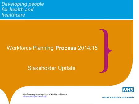 Workforce Planning Process 2014/15 Mike Burgess, Associate Head of Workforce Planning  Stakeholder.