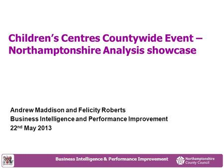 Children's Centres Countywide Event – Northamptonshire Analysis showcase Andrew Maddison and Felicity Roberts Business Intelligence and Performance Improvement.