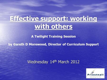 Effective support: working with others Effective support: working with others A Twilight Training Session by Gareth D Morewood, Director of Curriculum.