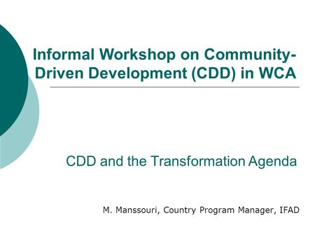 CDD and the Transformation Agenda M. Manssouri, Country Program Manager, IFAD Informal Workshop on Community- Driven Development (CDD) in WCA.