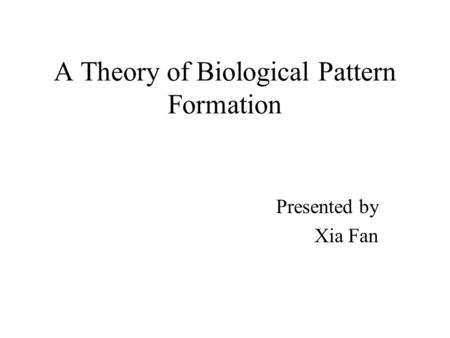 A Theory of Biological Pattern Formation Presented by Xia Fan.