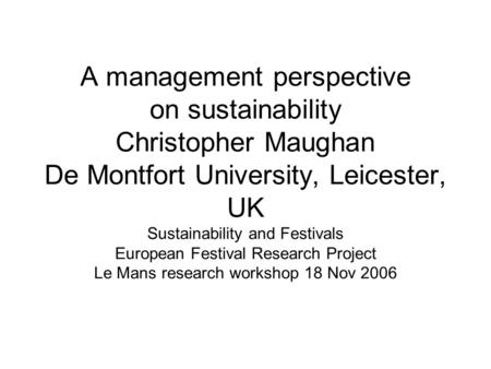 A management perspective on sustainability Christopher Maughan De Montfort University, Leicester, UK Sustainability and Festivals European Festival Research.
