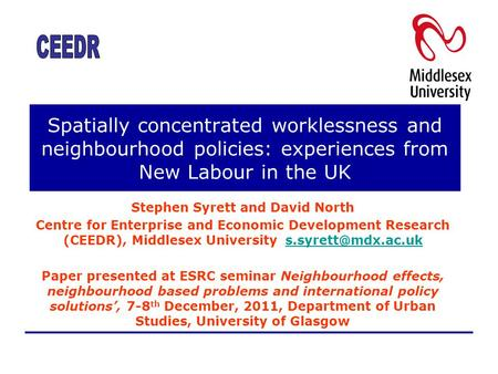 Spatially concentrated worklessness and neighbourhood policies: experiences from New Labour in the UK Stephen Syrett and David North Centre for Enterprise.