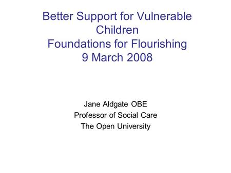 Better Support for Vulnerable Children Foundations for Flourishing 9 March 2008 Jane Aldgate OBE Professor of Social Care The Open University.