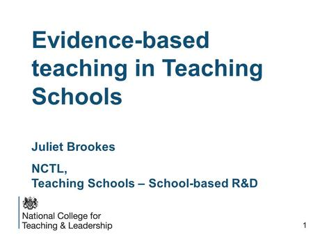 Evidence-based teaching in Teaching Schools Juliet Brookes NCTL, Teaching Schools – School-based R&D 1.