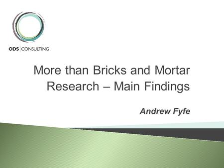 More than Bricks and Mortar Research – Main Findings Andrew Fyfe.