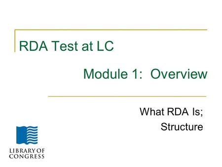RDA Test at LC Module 1: Overview What RDA Is; Structure.