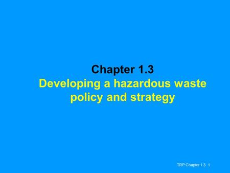 TRP Chapter 1.3 1 Chapter 1.3 Developing a hazardous waste policy and strategy.