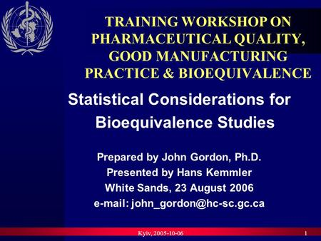 Kyiv, 2005-10-061 TRAINING WORKSHOP ON PHARMACEUTICAL QUALITY, GOOD MANUFACTURING PRACTICE & BIOEQUIVALENCE Statistical Considerations for Bioequivalence.
