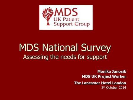 MDS National Survey Assessing the needs for support Monika Janosik MDS UK Project Worker The Lancaster Hotel London 3 rd October 2014.
