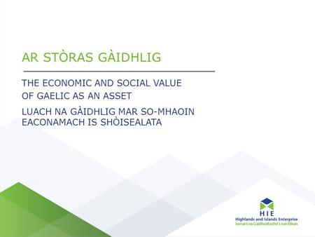 AR STÒRAS GÀIDHLIG THE ECONOMIC AND SOCIAL VALUE OF GAELIC AS AN ASSET LUACH NA GÀIDHLIG MAR SO-MHAOIN EACONAMACH IS SHÒISEALATA.