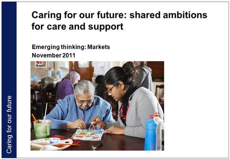 Caring for our future Caring for our future: shared ambitions for care and support Emerging thinking: Markets November 2011.
