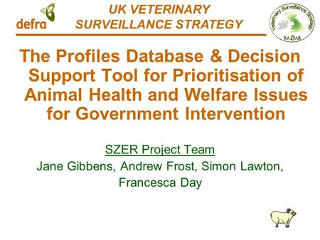 The Profiles Database & Decision Support Tool for Prioritisation of Animal Health and Welfare Issues for Government Intervention SZER Project Team Jane.