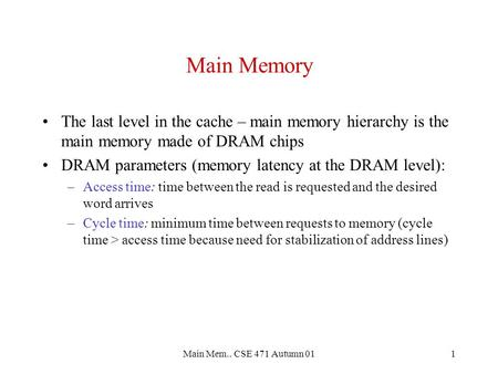 Main Mem.. CSE 471 Autumn 011 Main Memory The last level in the cache – main memory hierarchy is the main memory made of DRAM chips DRAM parameters (memory.